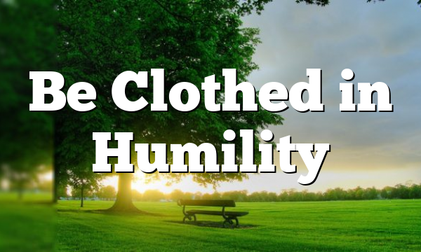 Be Clothed in Humility