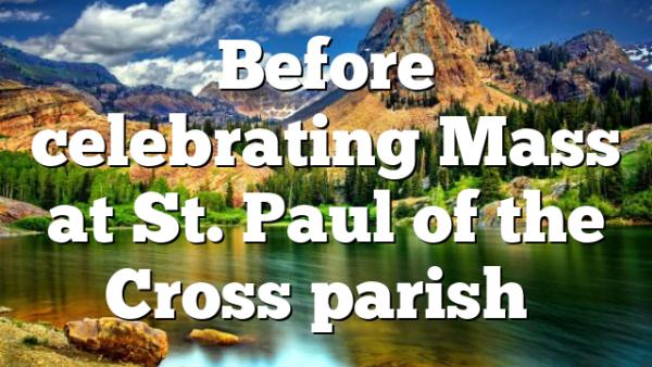 Before celebrating Mass at St. Paul of the Cross parish…