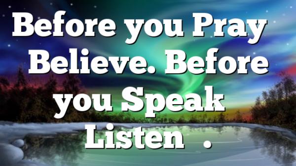 Before you Pray – Believe. Before you Speak – Listen….