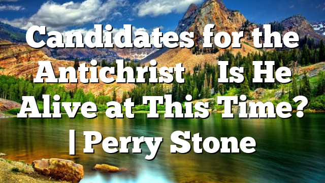 Candidates for the Antichrist – Is He Alive at This Time?   Perry Stone