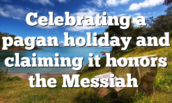 Celebrating a pagan holiday and claiming it honors the Messiah…