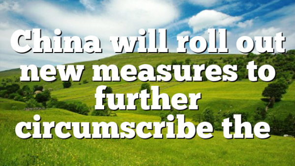China will roll out new measures to further circumscribe the…
