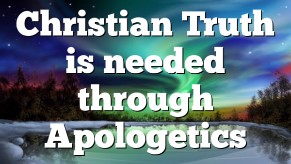 Christian Truth is needed through Apologetics