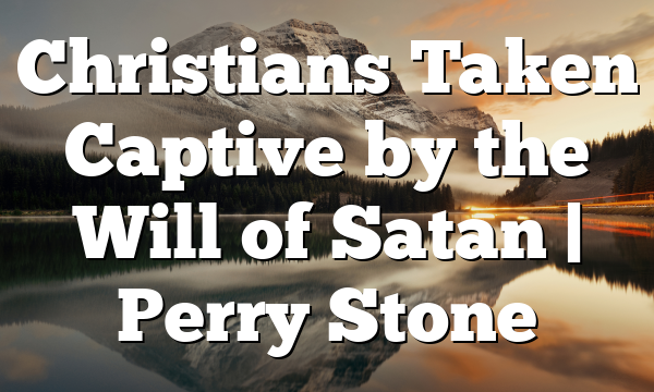 Christians Taken Captive by the Will of Satan | Perry Stone
