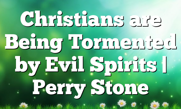 Christians are Being Tormented by Evil Spirits | Perry Stone