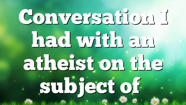 Conversation I had with an atheist on the subject of…