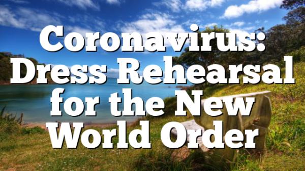Coronavirus: Dress Rehearsal for the New World Order
