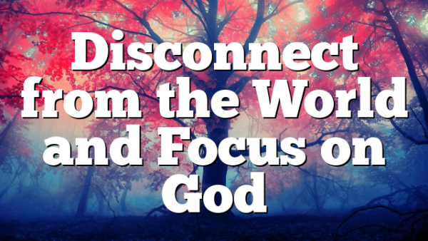 Disconnect from the World and Focus on God