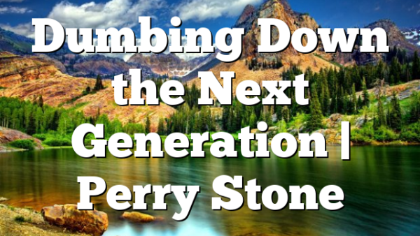 Dumbing Down the Next Generation   Perry Stone