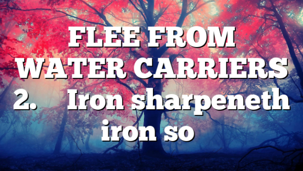 """FLEE FROM WATER CARRIERS 2. """" Iron sharpeneth iron so…"""