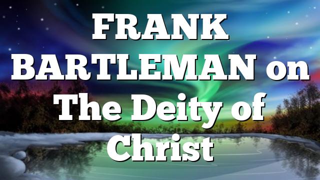 FRANK BARTLEMAN on The Deity of Christ