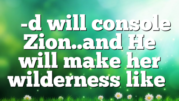 """""""G-d will console Zion..and He will make her wilderness like…"""