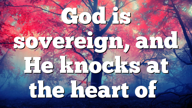 God is sovereign, and He knocks at the heart of…