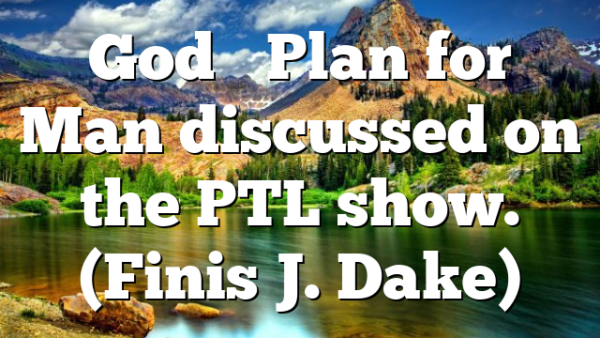 God's Plan for Man discussed on the PTL show. (Finis J. Dake)