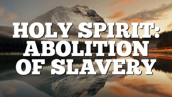 HOLY SPIRIT: ABOLITION OF SLAVERY