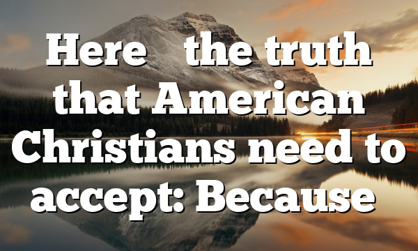 Here's the truth that American Christians need to accept: Because…