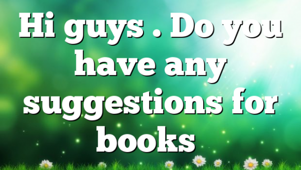 Hi guys . Do you have any suggestions for books…