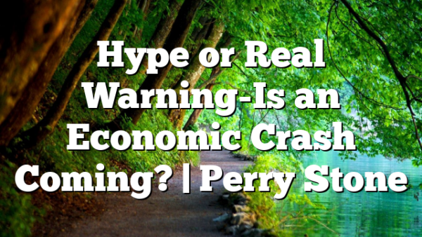 Hype or Real Warning-Is an Economic Crash Coming? | Perry Stone