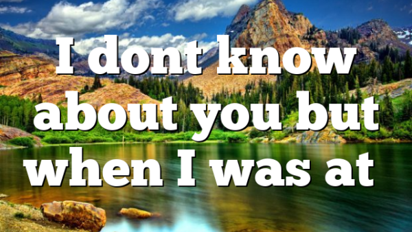 I dont know about you but when I was at…