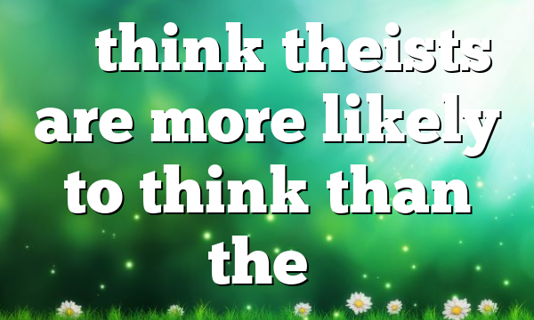 """""""I think theists are more likely to think than the…"""