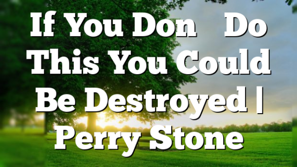 If You Don't Do This You Could Be Destroyed | Perry Stone
