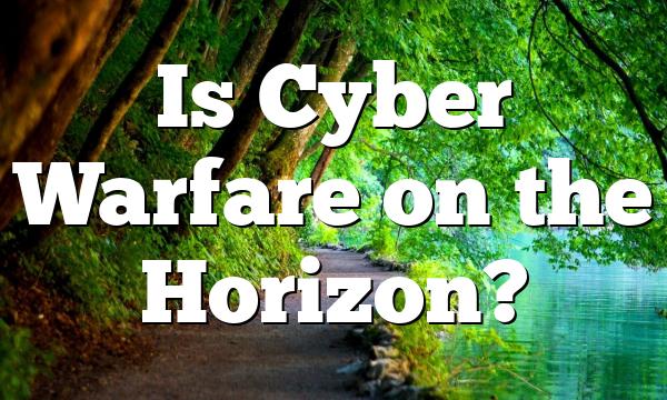 Is Cyber Warfare on the Horizon?