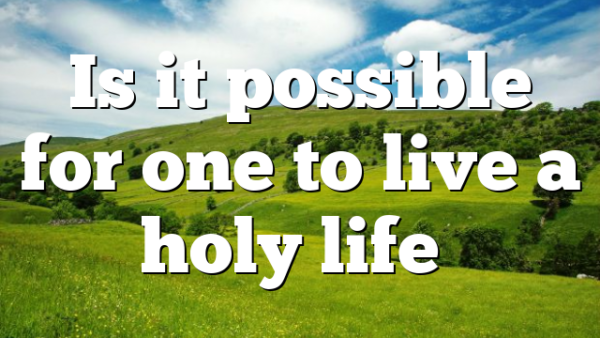 Is it possible for one to live a holy life…