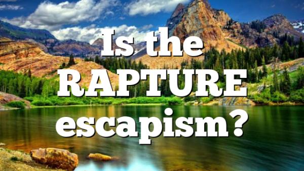 Is the RAPTURE escapism?