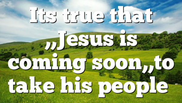 Its true that ,,Jesus is coming soon,,to take his people…