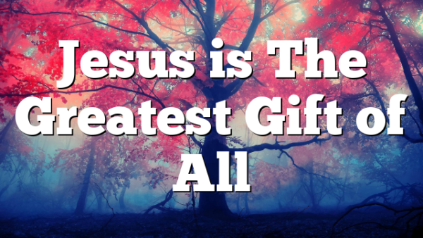 Jesus is The Greatest Gift of All