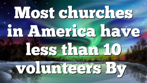Most churches in America have less than 10 volunteers By…