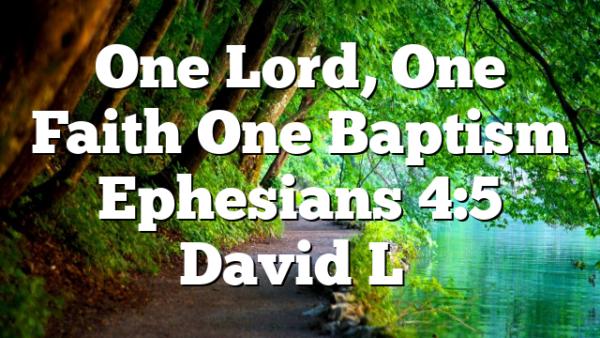 One Lord, One Faith One Baptism Ephesians 4:5 David L…