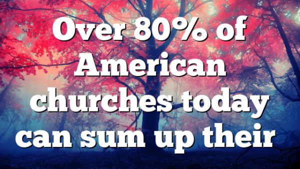 Over 80% of American churches today can sum up their…