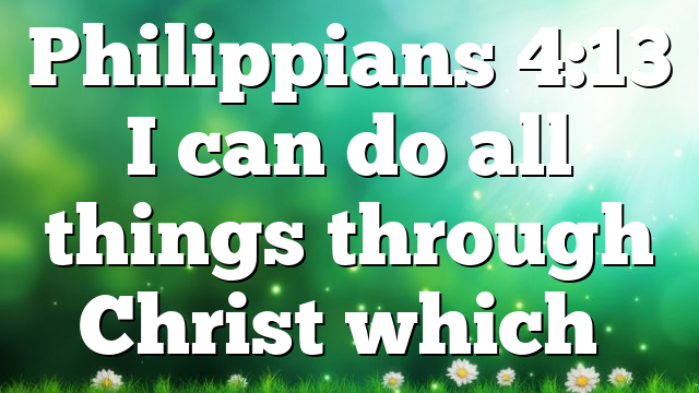 Philippians 4:13 I can do all things through Christ which…