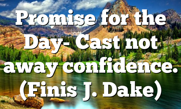 Promise for the Day- Cast not away confidence. (Finis J. Dake)