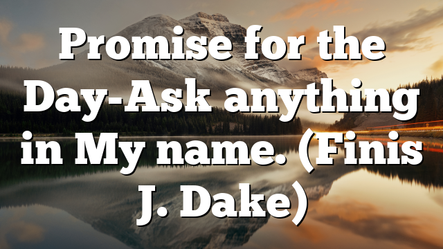 Promise for the Day-Ask anything in My name. (Finis J. Dake)