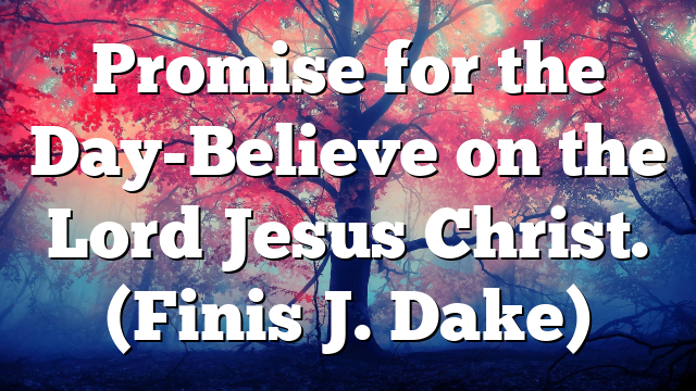 Promise for the Day-Believe on the Lord Jesus Christ. (Finis J. Dake)