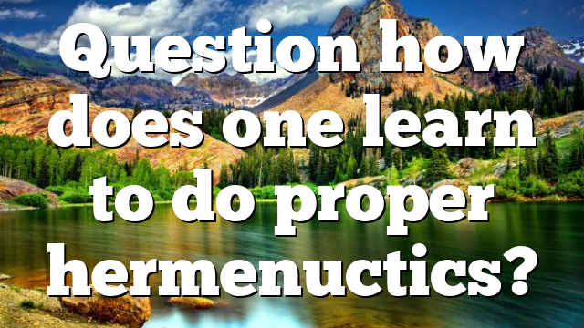 Question how does one learn to do proper hermenuctics?