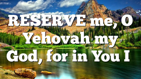RESERVE me, O Yehovah my God, for in You I…