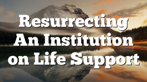 Resurrecting An Institution on Life Support