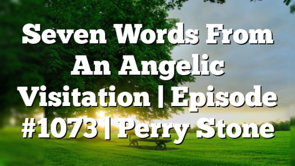 Seven Words From An Angelic Visitation | Episode #1073 | Perry Stone