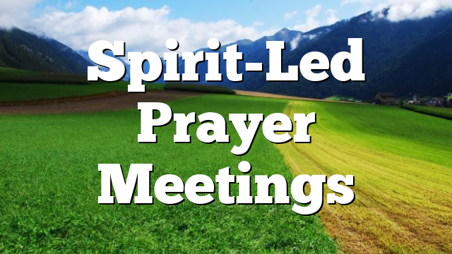 Spirit-Led Prayer Meetings