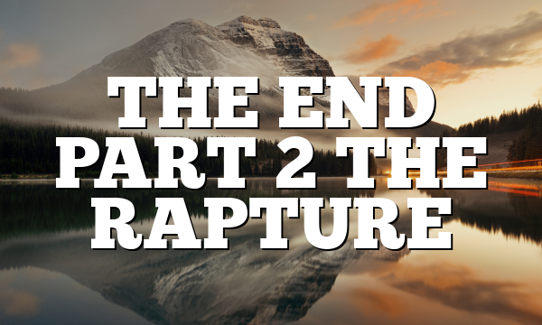 THE END PART 2 THE RAPTURE