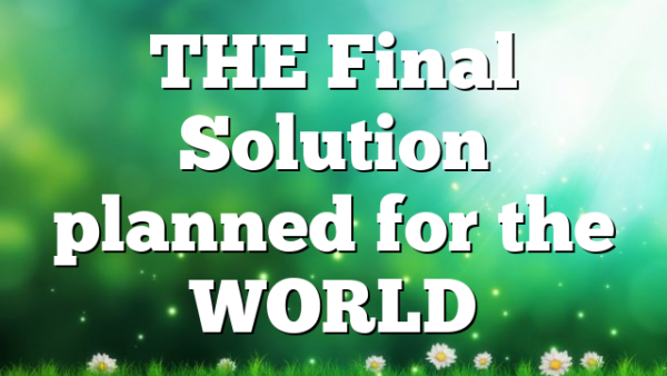 THE Final Solution planned for the WORLD