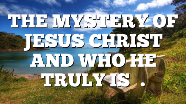 THE MYSTERY OF JESUS CHRIST AND WHO HE TRULY IS….