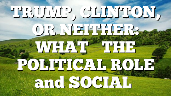 TRUMP, CLINTON, OR NEITHER: WHAT'S THE POLITICAL ROLE and SOCIAL…