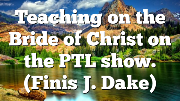 Teaching on the Bride of Christ on the PTL show. (Finis J. Dake)