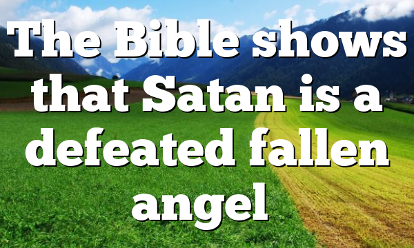The Bible shows that Satan is a defeated fallen angel…