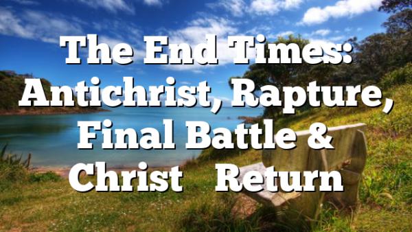The End Times: Antichrist, Rapture, Final Battle & Christ's Return
