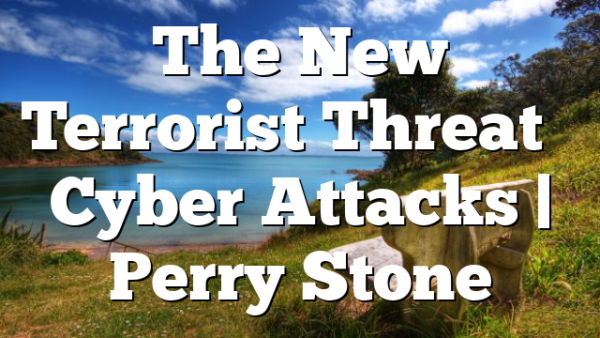 The New Terrorist Threat – Cyber Attacks   Perry Stone